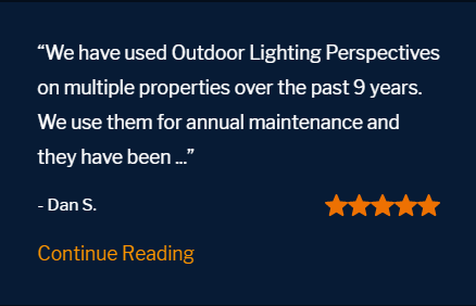 "Five star review ""We have used Outdoor Lighting Perspectives on multiple properties over the past 9 years. We use them for annual maintenance and they have been fantastic. Their design concepts are remarkable. Pricing is fair and competitive. You get what you pay for. And with them, you will get a beautiful yard and a quality product."""
