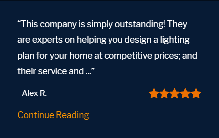 "Five star review ""This company is simply outstanding! They are experts on helping you design a lighting plan for your home at competitive prices; and their service and follow up years later is second to none. I highly recommend them!!"""